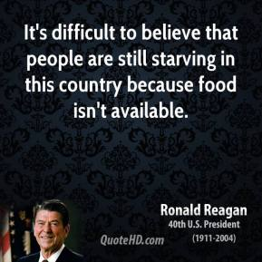 Ronald Reagan - It's difficult to believe that people are still starving in this country because food isn't available.