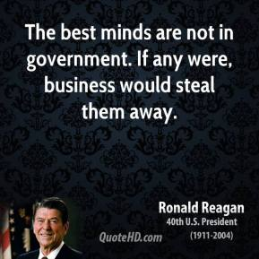 The best minds are not in government. If any were, business would steal them away.