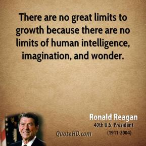 Ronald Reagan - There are no great limits to growth because there are no limits of human intelligence, imagination, and wonder.