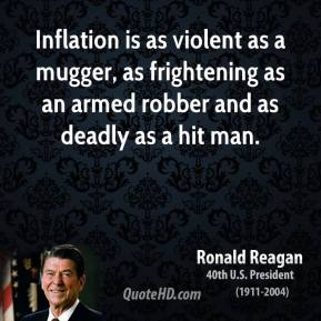 Ronald Reagan - Inflation is as violent as a mugger, as frightening as an armed robber and as deadly as a hit man.