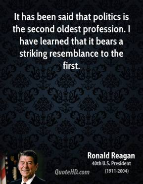 It has been said that politics is the second oldest profession. I have learned that it bears a striking resemblance to the first.