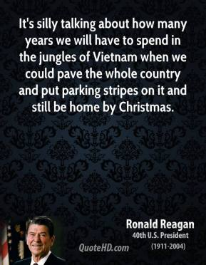 Ronald Reagan - It's silly talking about how many years we will have to spend in the jungles of Vietnam when we could pave the whole country and put parking stripes on it and still be home by Christmas.