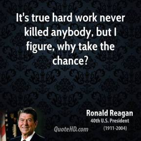 Ronald Reagan - It's true hard work never killed anybody, but I figure, why take the chance?