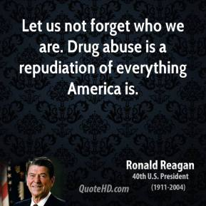 Let us not forget who we are. Drug abuse is a repudiation of everything America is.