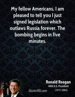My fellow Americans, I am pleased to tell you I just signed legislation which outlaws Russia forever. The bombing begins in five minutes.