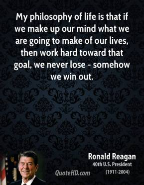My philosophy of life is that if we make up our mind what we are going to make of our lives, then work hard toward that goal, we never lose - somehow we win out.