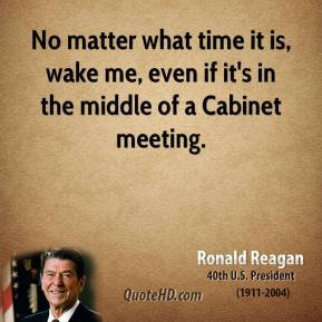 No matter what time it is, wake me, even if it's in the middle of a Cabinet meeting.