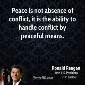 Ronald Reagan - Peace is not absence of conflict, it is the ability to handle conflict by peaceful means.