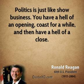 Politics is just like show business. You have a hell of an opening, coast for a while, and then have a hell of a close.