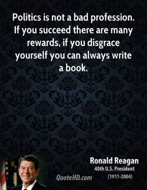 Politics is not a bad profession. If you succeed there are many rewards, if you disgrace yourself you can always write a book.