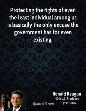 Ronald Reagan - Protecting the rights of even the least individual among us is basically the only excuse the government has for even existing.