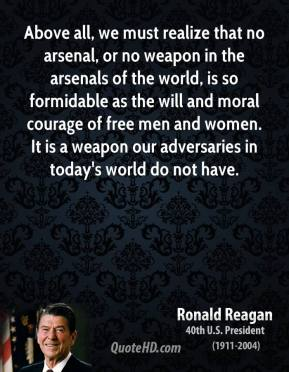 Above all, we must realize that no arsenal, or no weapon in the arsenals of the world, is so formidable as the will and moral courage of free men and women. It is a weapon our adversaries in today's world do not have.