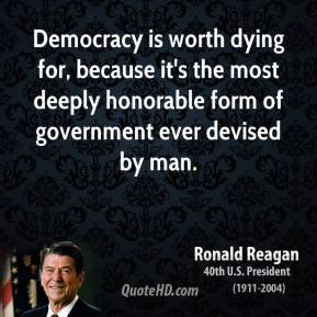 Ronald Reagan - Democracy is worth dying for, because it's the most deeply honorable form of government ever devised by man.