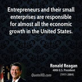 Ronald Reagan - Entrepreneurs and their small enterprises are responsible for almost all the economic growth in the United States.