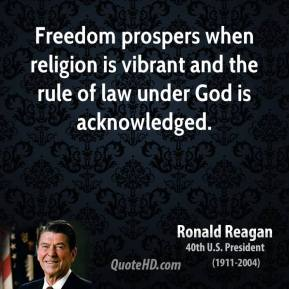 Freedom prospers when religion is vibrant and the rule of law under God is acknowledged.