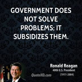 Ronald Reagan - Government does not solve problems; it subsidizes them.