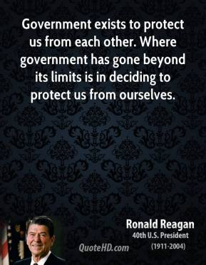 Ronald Reagan - Government exists to protect us from each other. Where government has gone beyond its limits is in deciding to protect us from ourselves.