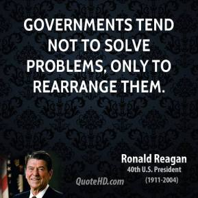 Ronald Reagan - Governments tend not to solve problems, only to rearrange them.