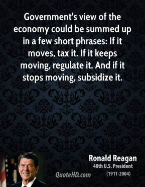 Ronald Reagan - Government's view of the economy could be summed up in a few short phrases: If it moves, tax it. If it keeps moving, regulate it. And if it stops moving, subsidize it.