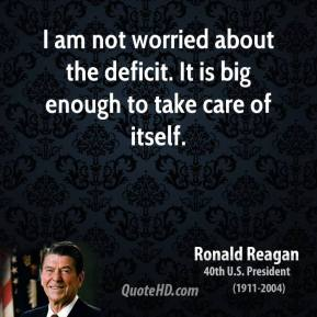 I am not worried about the deficit. It is big enough to take care of itself.