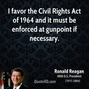 I favor the Civil Rights Act of 1964 and it must be enforced at gunpoint if necessary.
