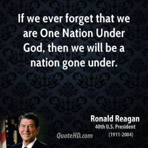 If we ever forget that we are One Nation Under God, then we will be a nation gone under.