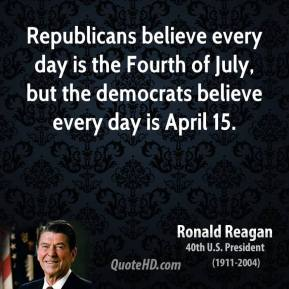 Ronald Reagan - Republicans believe every day is the Fourth of July, but the democrats believe every day is April 15.