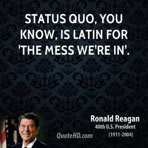 Ronald Reagan - Status quo, you know, is Latin for 'the mess we're in'.