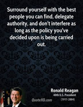 Ronald Reagan - Surround yourself with the best people you can find, delegate authority, and don't interfere as long as the policy you've decided upon is being carried out.