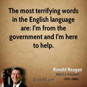 The most terrifying words in the English language are: I'm from the government and I'm here to help.