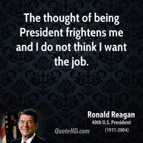The thought of being President frightens me and I do not think I want the job.
