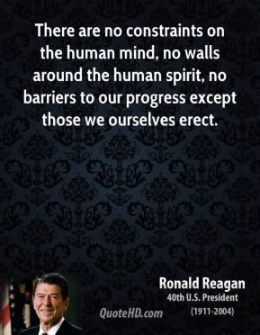 Ronald Reagan - There are no constraints on the human mind, no walls around the human spirit, no barriers to our progress except those we ourselves erect.