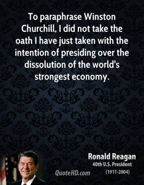 Ronald Reagan - To paraphrase Winston Churchill, I did not take the oath I have just taken with the intention of presiding over the dissolution of the world's strongest economy.