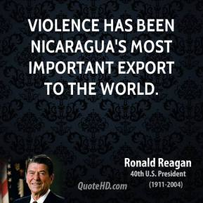 Ronald Reagan - Violence has been Nicaragua's most important export to the world.