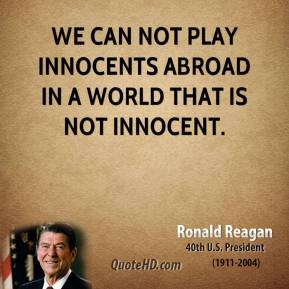 We can not play innocents abroad in a world that is not innocent.