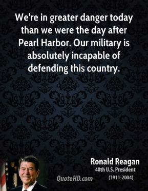 Ronald Reagan - We're in greater danger today than we were the day after Pearl Harbor. Our military is absolutely incapable of defending this country.