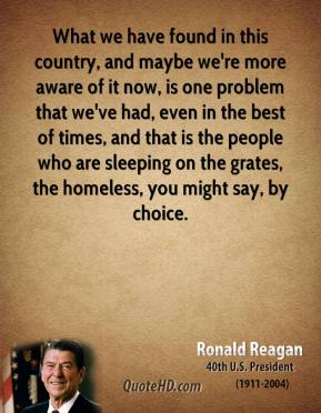 Ronald Reagan - What we have found in this country, and maybe we're more aware of it now, is one problem that we've had, even in the best of times, and that is the people who are sleeping on the grates, the homeless, you might say, by choice.