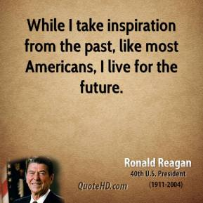 While I take inspiration from the past, like most Americans, I live for the future.
