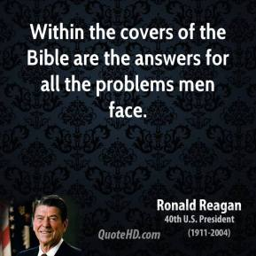 Ronald Reagan - Within the covers of the Bible are the answers for all the problems men face.