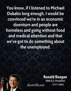 You know, if I listened to Michael Dukakis long enough, I would be convinced we're in an economic downturn and people are homeless and going without food and medical attention and that we've got to do something about the unemployed.