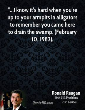"""Ronald Reagan  - """"...I know it's hard when you're up to your armpits in alligators to remember you came here to drain the swamp. (February 10, 1982)."""