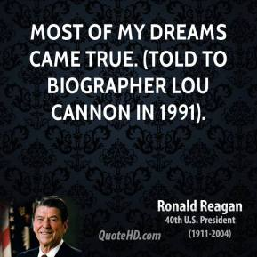 Most of my dreams came true. (told to biographer Lou Cannon in 1991).