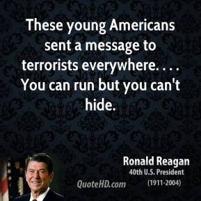 Ronald Reagan  - These young Americans sent a message to terrorists everywhere. . . . You can run but you can't hide.