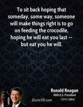 Ronald Reagan  - To sit back hoping that someday, some way, someone will make things right is to go on feeding the crocodile, hoping he will eat you last -- but eat you he will.