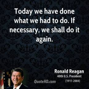 Ronald Reagan  - Today we have done what we had to do. If necessary, we shall do it again.