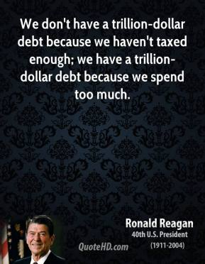 We don't have a trillion-dollar debt because we haven't taxed enough; we have a trillion-dollar debt because we spend too much.