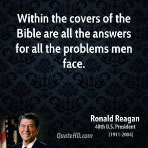 Ronald Reagan  - Within the covers of the Bible are all the answers for all the problems men face.