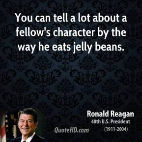 Ronald Reagan  - You can tell a lot about a fellow's character by the way he eats jelly beans.