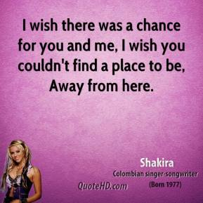 I wish there was a chance for you and me, I wish you couldn't find a place to be, Away from here.