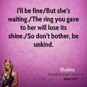 Shakira  - I'll be fine/But she's waiting./The ring you gave to her will lose its shine./So don't bother, be unkind.